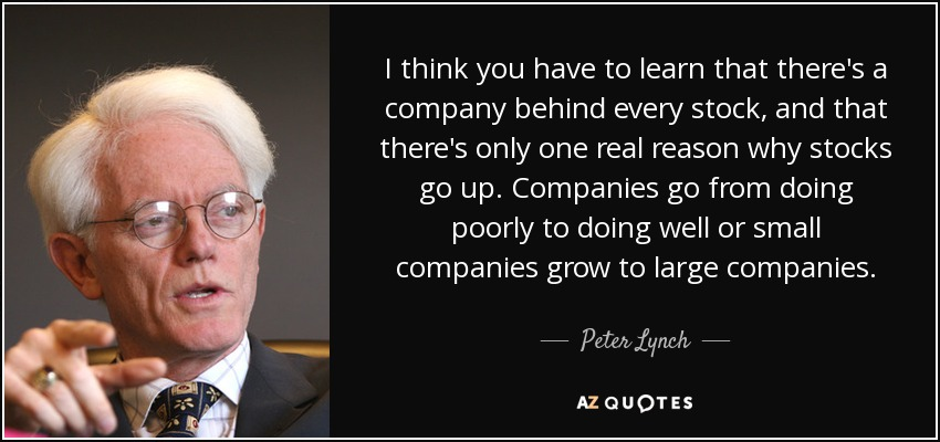 I think you have to learn that there's a company behind every stock, and that there's only one real reason why stocks go up. Companies go from doing poorly to doing well or small companies grow to large companies. - Peter Lynch