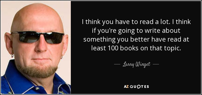 I think you have to read a lot. I think if you're going to write about something you better have read at least 100 books on that topic. - Larry Winget