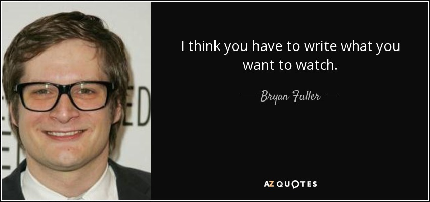 I think you have to write what you want to watch. - Bryan Fuller