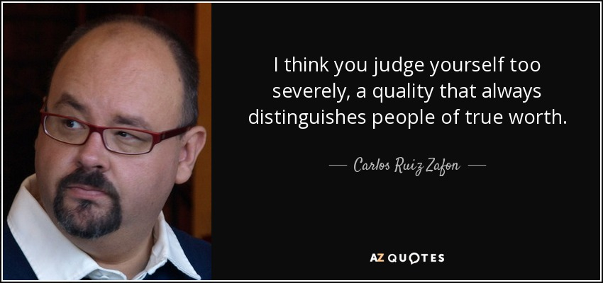 I think you judge yourself too severely, a quality that always distinguishes people of true worth. - Carlos Ruiz Zafon
