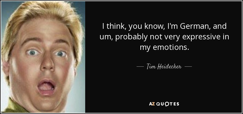 I think, you know, I'm German, and um, probably not very expressive in my emotions. - Tim Heidecker