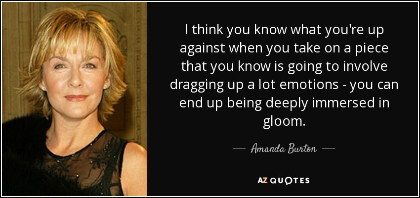I think you know what you're up against when you take on a piece that you know is going to involve dragging up a lot emotions - you can end up being deeply immersed in gloom. - Amanda Burton