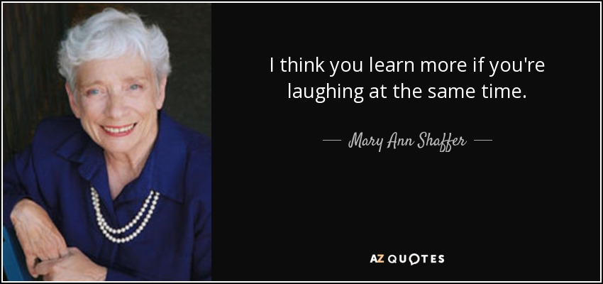 I think you learn more if you're laughing at the same time. - Mary Ann Shaffer