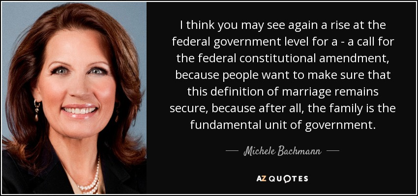 I think you may see again a rise at the federal government level for a - a call for the federal constitutional amendment, because people want to make sure that this definition of marriage remains secure, because after all, the family is the fundamental unit of government. - Michele Bachmann