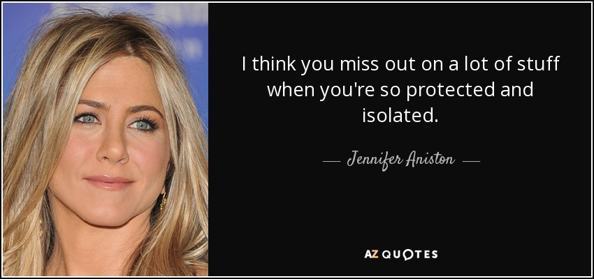 I think you miss out on a lot of stuff when you're so protected and isolated. - Jennifer Aniston