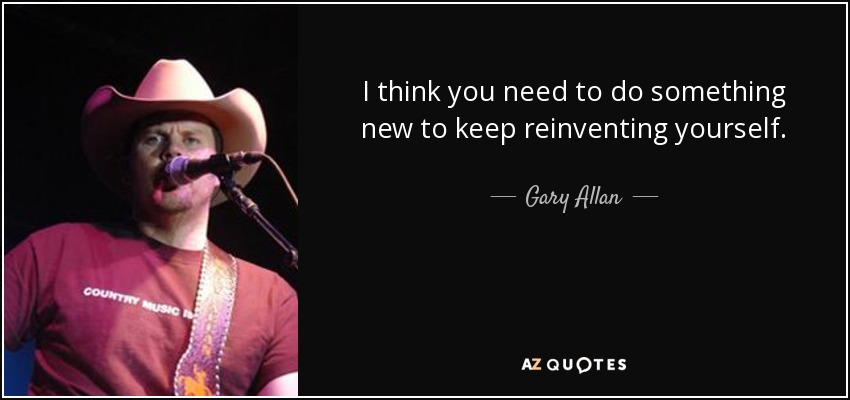 I think you need to do something new to keep reinventing yourself. - Gary Allan