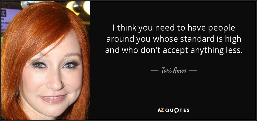 I think you need to have people around you whose standard is high and who don't accept anything less. - Tori Amos