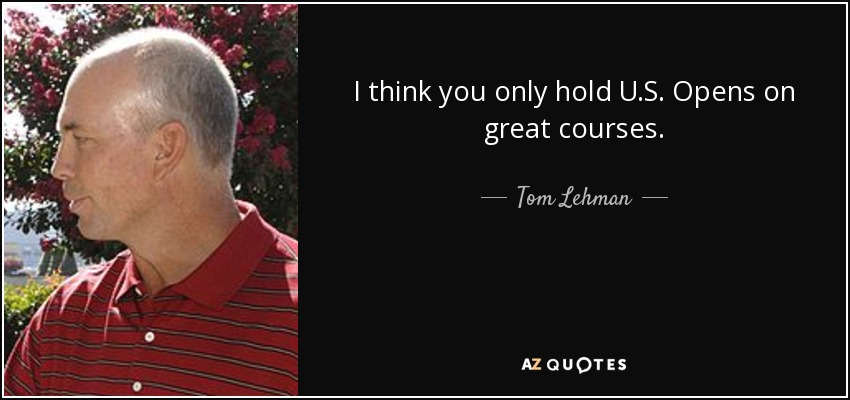 I think you only hold U.S. Opens on great courses. - Tom Lehman