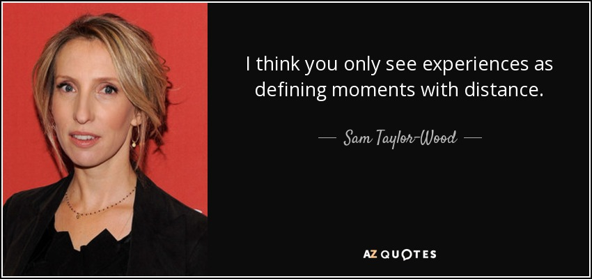 I think you only see experiences as defining moments with distance. - Sam Taylor-Wood