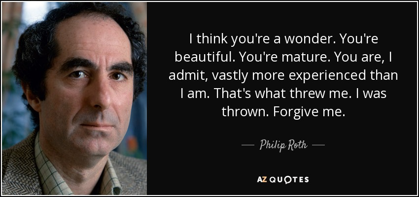 I think you're a wonder. You're beautiful. You're mature. You are, I admit, vastly more experienced than I am. That's what threw me. I was thrown. Forgive me. - Philip Roth