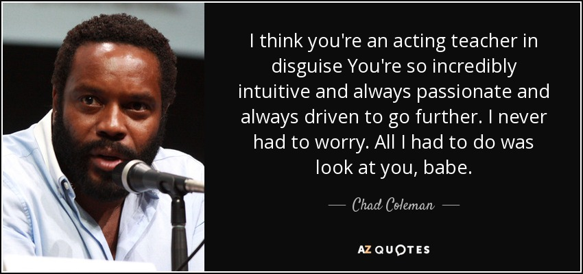I think you're an acting teacher in disguise You're so incredibly intuitive and always passionate and always driven to go further. I never had to worry. All I had to do was look at you, babe. - Chad Coleman