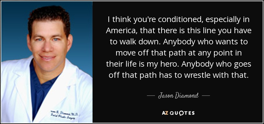 I think you're conditioned, especially in America, that there is this line you have to walk down. Anybody who wants to move off that path at any point in their life is my hero. Anybody who goes off that path has to wrestle with that. - Jason Diamond