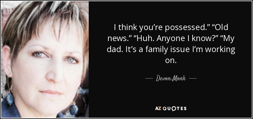 "I think you're possessed."" ""Old news."" ""Huh. Anyone I know?"" ""My dad. It's a family issue I'm working on. - Devon Monk"
