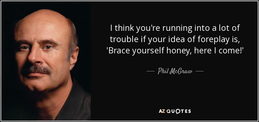 I think you're running into a lot of trouble if your idea of foreplay is, 'Brace yourself honey, here I come!' - Phil McGraw
