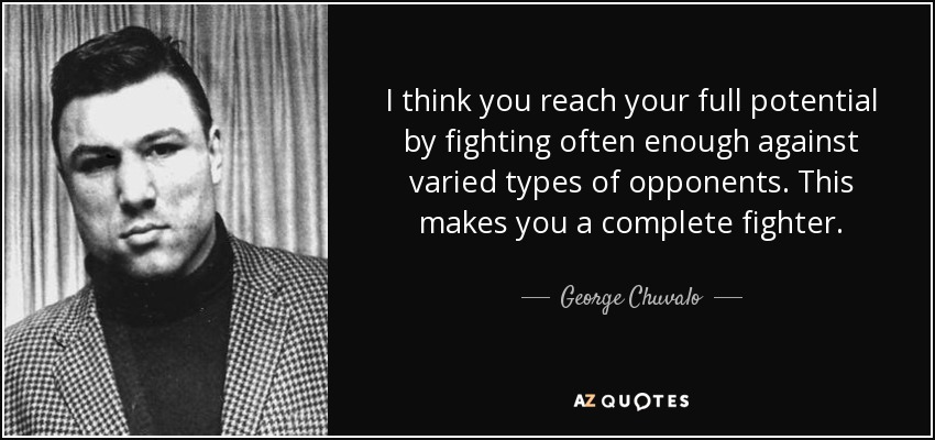 I think you reach your full potential by fighting often enough against varied types of opponents. This makes you a complete fighter. - George Chuvalo