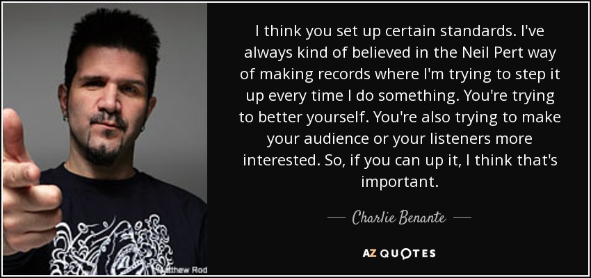 I think you set up certain standards. I've always kind of believed in the Neil Pert way of making records where I'm trying to step it up every time I do something. You're trying to better yourself. You're also trying to make your audience or your listeners more interested. So, if you can up it, I think that's important. - Charlie Benante