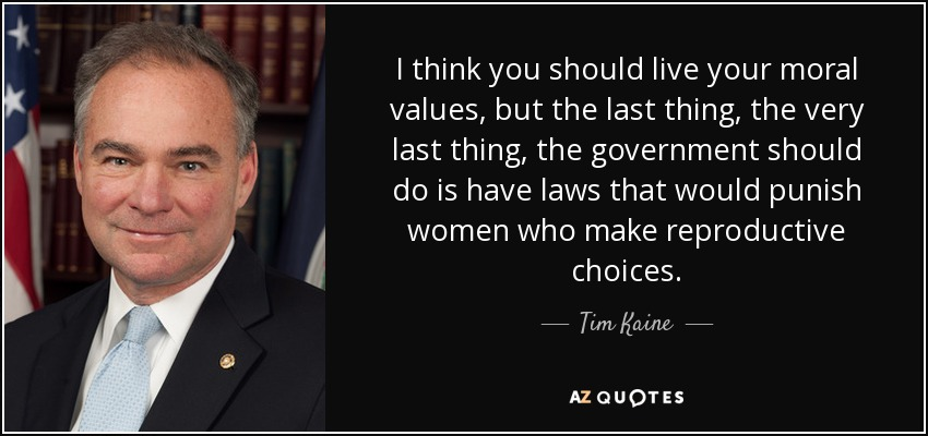 I think you should live your moral values, but the last thing, the very last thing, the government should do is have laws that would punish women who make reproductive choices. - Tim Kaine