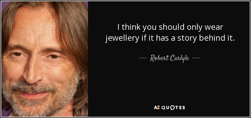 I think you should only wear jewellery if it has a story behind it. - Robert Carlyle