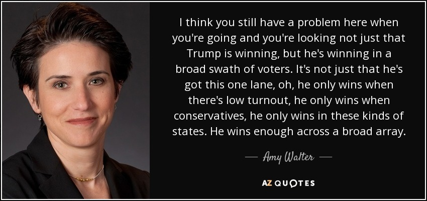 I think you still have a problem here when you're going and you're looking not just that Trump is winning, but he's winning in a broad swath of voters. It's not just that he's got this one lane, oh, he only wins when there's low turnout, he only wins when conservatives, he only wins in these kinds of states. He wins enough across a broad array. - Amy Walter
