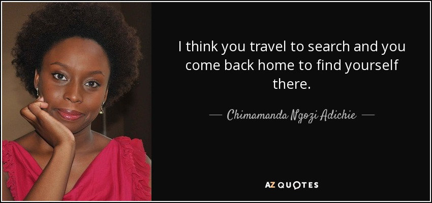 I think you travel to search and you come back home to find yourself there. - Chimamanda Ngozi Adichie