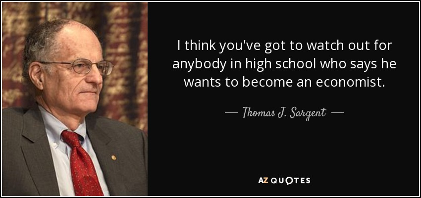 I think you've got to watch out for anybody in high school who says he wants to become an economist. - Thomas J. Sargent