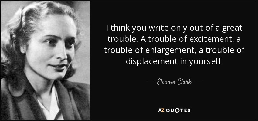 I think you write only out of a great trouble. A trouble of excitement, a trouble of enlargement, a trouble of displacement in yourself. - Eleanor Clark