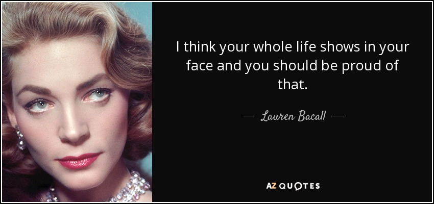 I think your whole life shows in your face and you should be proud of that. - Lauren Bacall