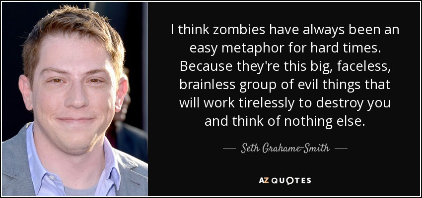 I think zombies have always been an easy metaphor for hard times. Because they're this big, faceless, brainless group of evil things that will work tirelessly to destroy you and think of nothing else. - Seth Grahame-Smith