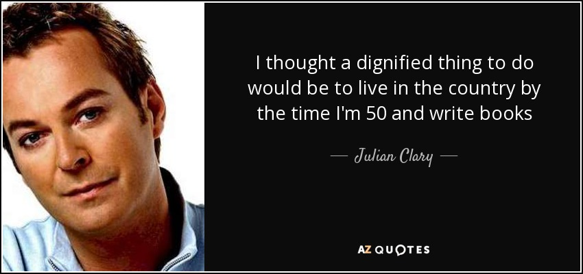 I thought a dignified thing to do would be to live in the country by the time I'm 50 and write books - Julian Clary