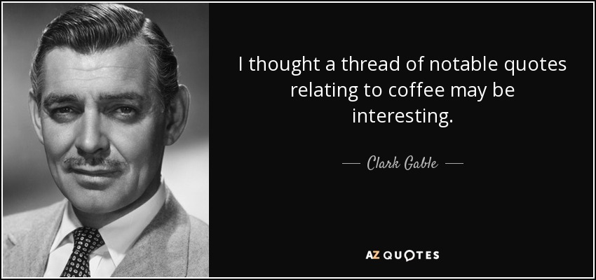 I thought a thread of notable quotes relating to coffee may be interesting. - Clark Gable