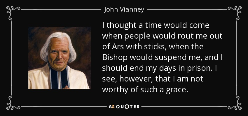 I thought a time would come when people would rout me out of Ars with sticks, when the Bishop would suspend me, and I should end my days in prison. I see, however, that I am not worthy of such a grace. - John Vianney