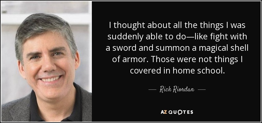 I thought about all the things I was suddenly able to do—like fight with a sword and summon a magical shell of armor. Those were not things I covered in home school. - Rick Riordan