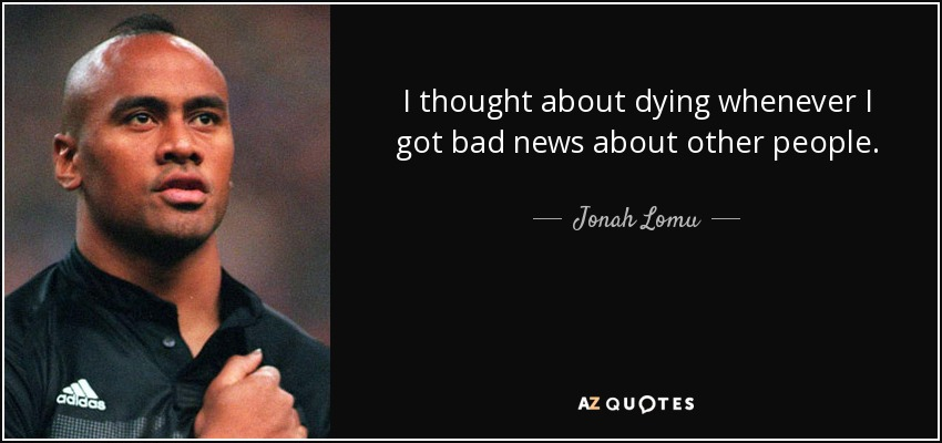 I thought about dying whenever I got bad news about other people. - Jonah Lomu