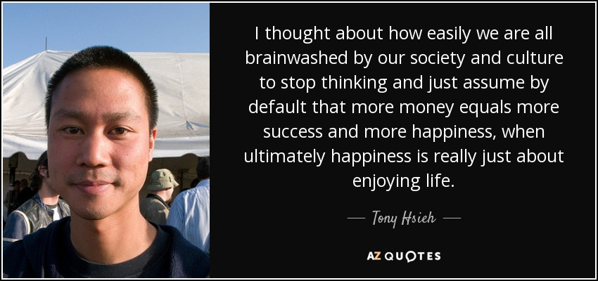 I thought about how easily we are all brainwashed by our society and culture to stop thinking and just assume by default that more money equals more success and more happiness, when ultimately happiness is really just about enjoying life. - Tony Hsieh