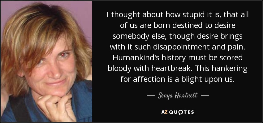 I thought about how stupid it is, that all of us are born destined to desire somebody else, though desire brings with it such disappointment and pain. Humankind's history must be scored bloody with heartbreak. This hankering for affection is a blight upon us. - Sonya Hartnett