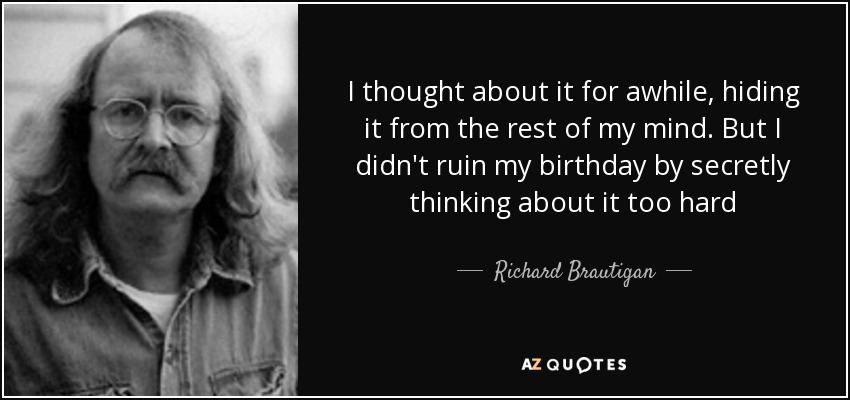 I thought about it for awhile, hiding it from the rest of my mind. But I didn't ruin my birthday by secretly thinking about it too hard - Richard Brautigan