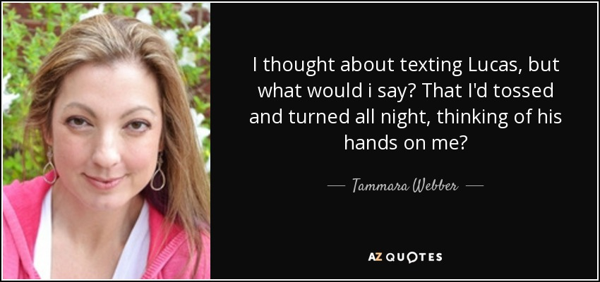 I thought about texting Lucas, but what would i say? That I'd tossed and turned all night, thinking of his hands on me? - Tammara Webber