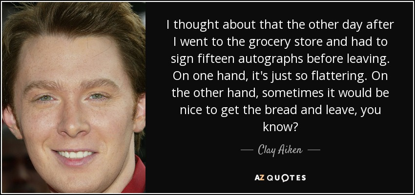 I thought about that the other day after I went to the grocery store and had to sign fifteen autographs before leaving. On one hand, it's just so flattering. On the other hand, sometimes it would be nice to get the bread and leave, you know? - Clay Aiken