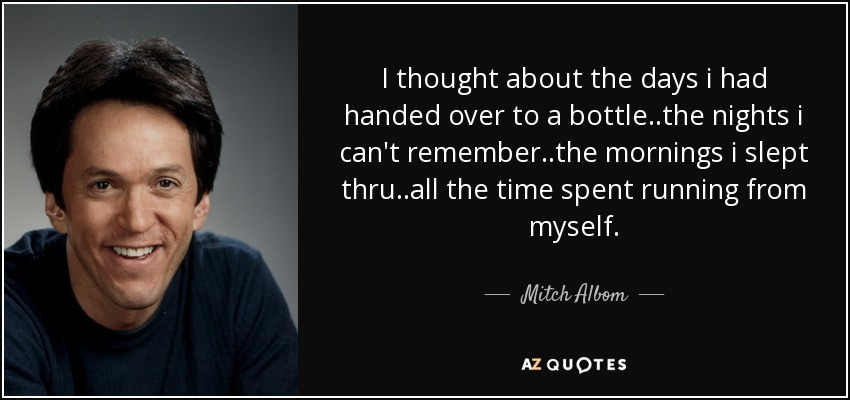I thought about the days i had handed over to a bottle..the nights i can't remember..the mornings i slept thru..all the time spent running from myself. - Mitch Albom
