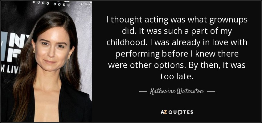 I thought acting was what grownups did. It was such a part of my childhood. I was already in love with performing before I knew there were other options. By then, it was too late. - Katherine Waterston