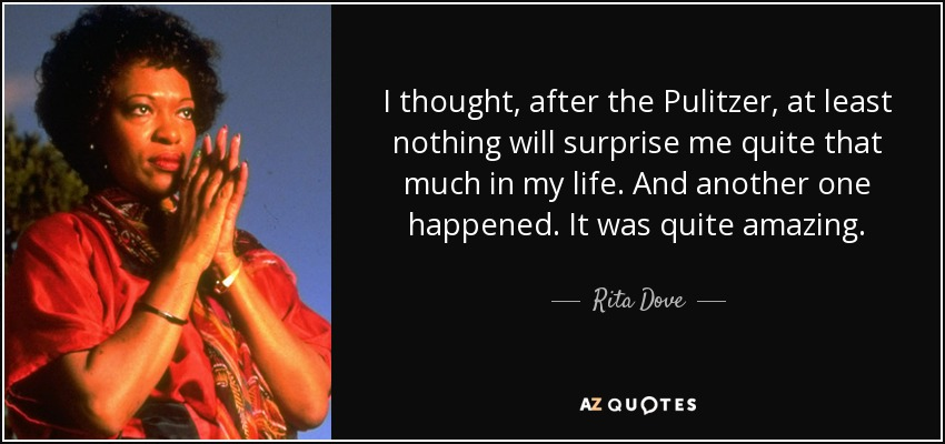 I thought, after the Pulitzer, at least nothing will surprise me quite that much in my life. And another one happened. It was quite amazing. - Rita Dove
