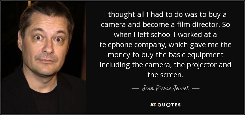 I thought all I had to do was to buy a camera and become a film director. So when I left school I worked at a telephone company, which gave me the money to buy the basic equipment including the camera, the projector and the screen. - Jean-Pierre Jeunet