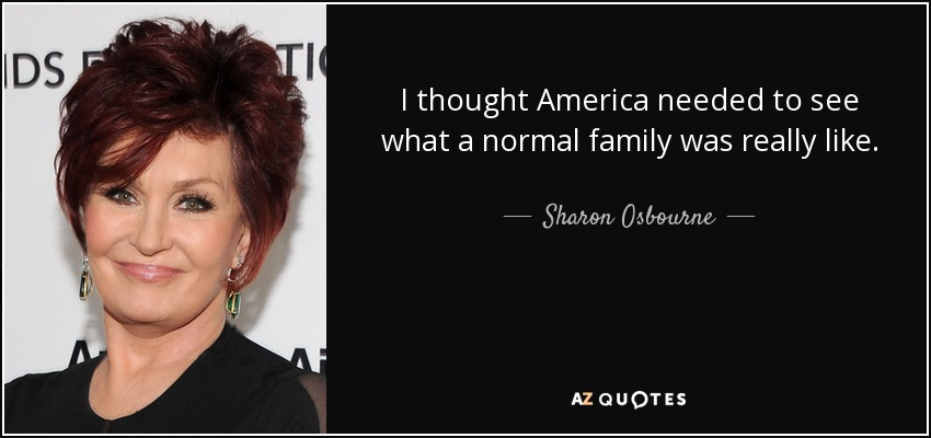 I thought America needed to see what a normal family was really like. - Sharon Osbourne