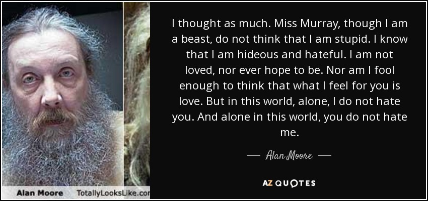 I thought as much. Miss Murray, though I am a beast, do not think that I am stupid. I know that I am hideous and hateful. I am not loved, nor ever hope to be. Nor am I fool enough to think that what I feel for you is love. But in this world, alone, I do not hate you. And alone in this world, you do not hate me. - Alan Moore