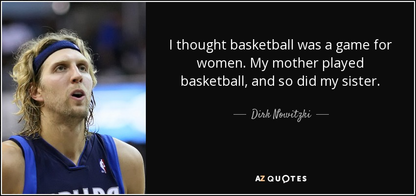 I thought basketball was a game for women. My mother played basketball, and so did my sister. - Dirk Nowitzki
