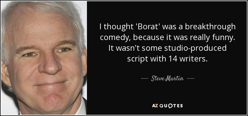 I thought 'Borat' was a breakthrough comedy, because it was really funny. It wasn't some studio-produced script with 14 writers. - Steve Martin