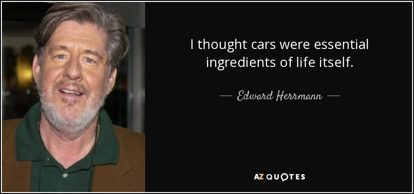 I thought cars were essential ingredients of life itself. - Edward Herrmann