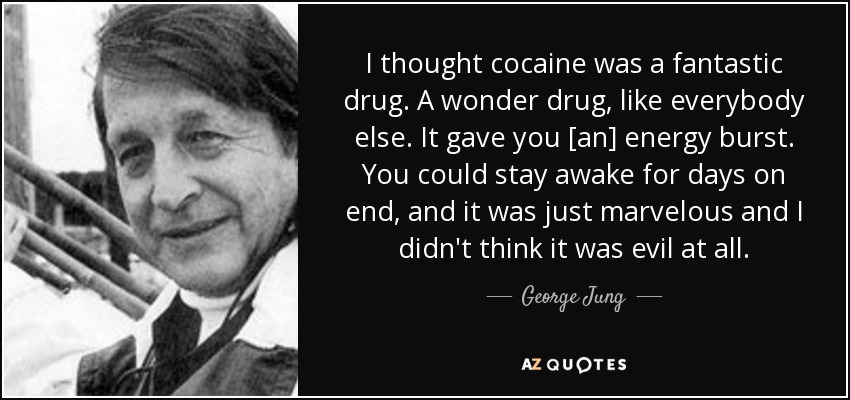 I thought cocaine was a fantastic drug. A wonder drug, like everybody else. It gave you [an] energy burst. You could stay awake for days on end, and it was just marvelous and I didn't think it was evil at all. - George Jung