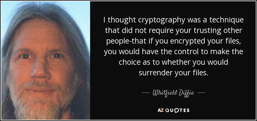 I thought cryptography was a technique that did not require your trusting other people-that if you encrypted your files, you would have the control to make the choice as to whether you would surrender your files. - Whitfield Diffie