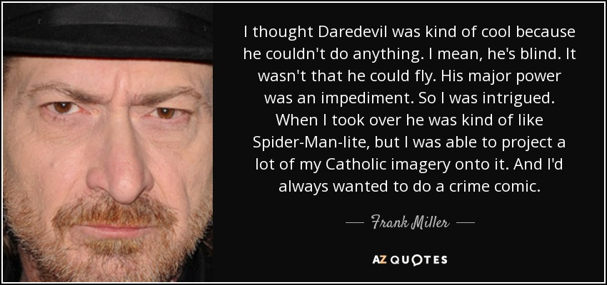 I thought Daredevil was kind of cool because he couldn't do anything. I mean, he's blind. It wasn't that he could fly. His major power was an impediment. So I was intrigued. When I took over he was kind of like Spider-Man-lite, but I was able to project a lot of my Catholic imagery onto it. And I'd always wanted to do a crime comic. - Frank Miller